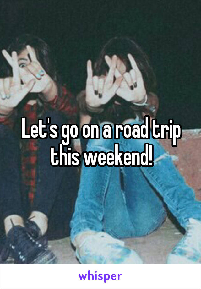 Let's go on a road trip this weekend!