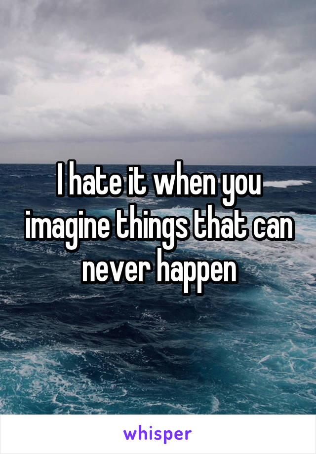 I hate it when you imagine things that can never happen