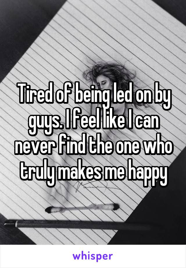 Tired of being led on by guys. I feel like I can never find the one who truly makes me happy