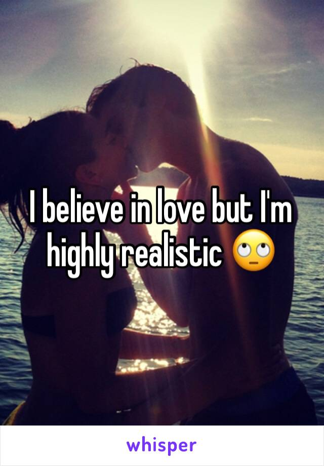 I believe in love but I'm highly realistic 🙄