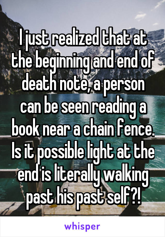 I just realized that at the beginning and end of death note, a person can be seen reading a book near a chain fence. Is it possible light at the end is literally walking past his past self?!