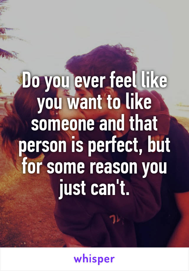 Do you ever feel like you want to like someone and that person is perfect, but for some reason you just can't.