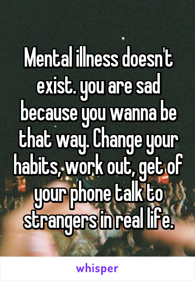 Mental illness doesn't exist. you are sad because you wanna be that way. Change your habits, work out, get of your phone talk to strangers in real life.