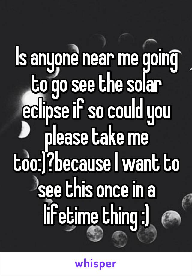 Is anyone near me going to go see the solar eclipse if so could you please take me too:)?because I want to see this once in a lifetime thing :)