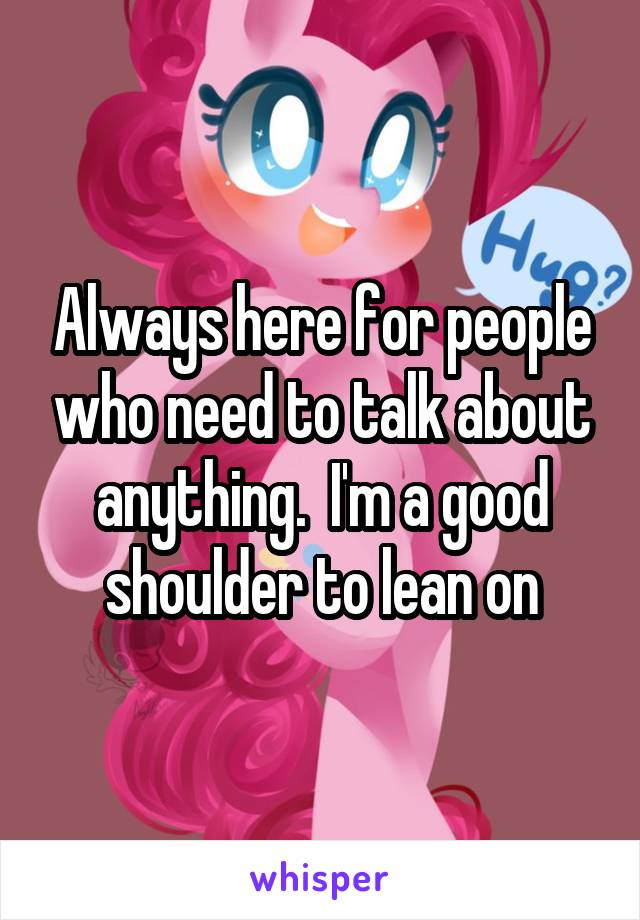 Always here for people who need to talk about anything.  I'm a good shoulder to lean on