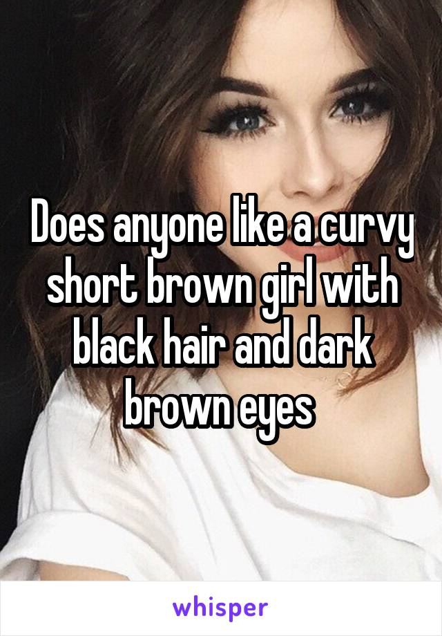 Does anyone like a curvy short brown girl with black hair and dark brown eyes