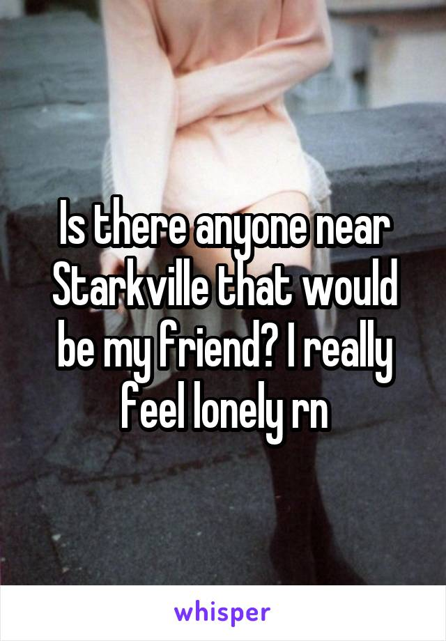 Is there anyone near Starkville that would be my friend? I really feel lonely rn