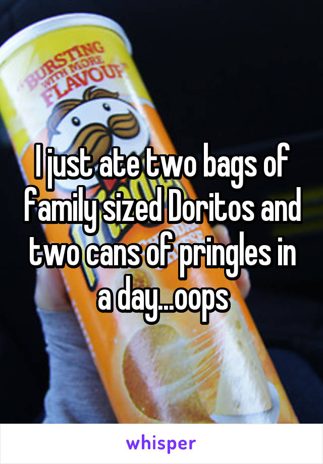 I just ate two bags of family sized Doritos and two cans of pringles in a day...oops