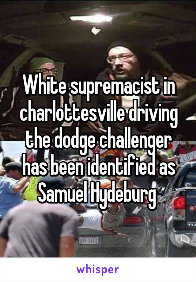 White supremacist in charlottesville driving the dodge challenger has been identified as Samuel Hydeburg