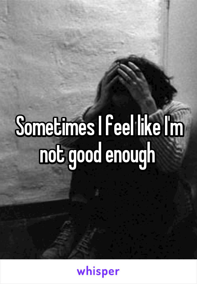 Sometimes I feel like I'm not good enough