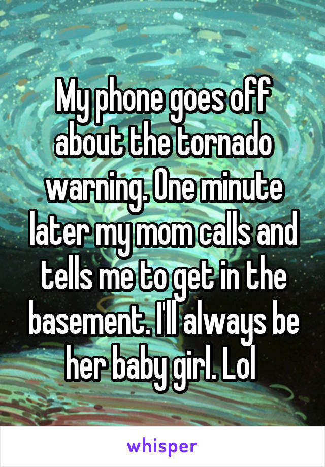 My phone goes off about the tornado warning. One minute later my mom calls and tells me to get in the basement. I'll always be her baby girl. Lol