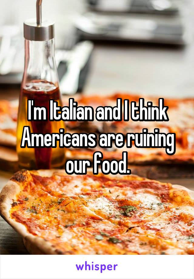 I'm Italian and I think Americans are ruining our food.