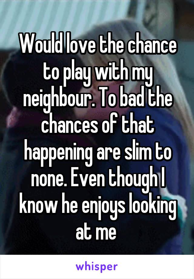 Would love the chance to play with my neighbour. To bad the chances of that happening are slim to none. Even though I know he enjoys looking at me