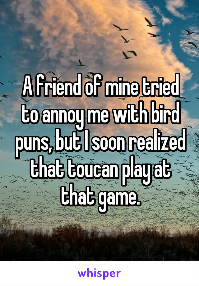 A friend of mine tried to annoy me with bird puns, but I soon realized that toucan play at that game.