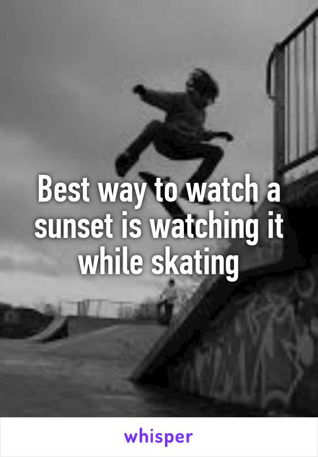 Best way to watch a sunset is watching it while skating