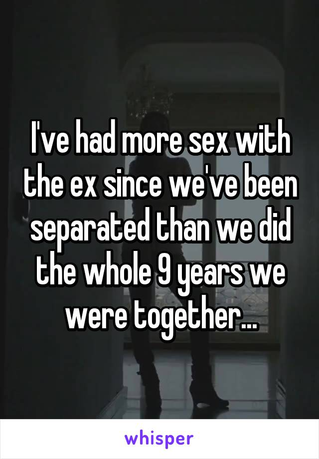 I've had more sex with the ex since we've been separated than we did the whole 9 years we were together...