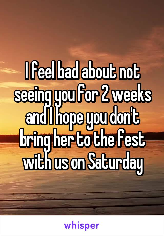 I feel bad about not seeing you for 2 weeks and I hope you don't bring her to the fest with us on Saturday