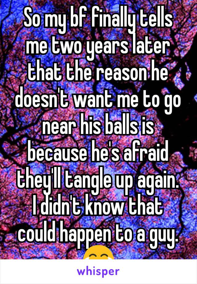 So my bf finally tells me two years later that the reason he doesn't want me to go near his balls is because he's afraid they'll tangle up again.  I didn't know that could happen to a guy.  😂