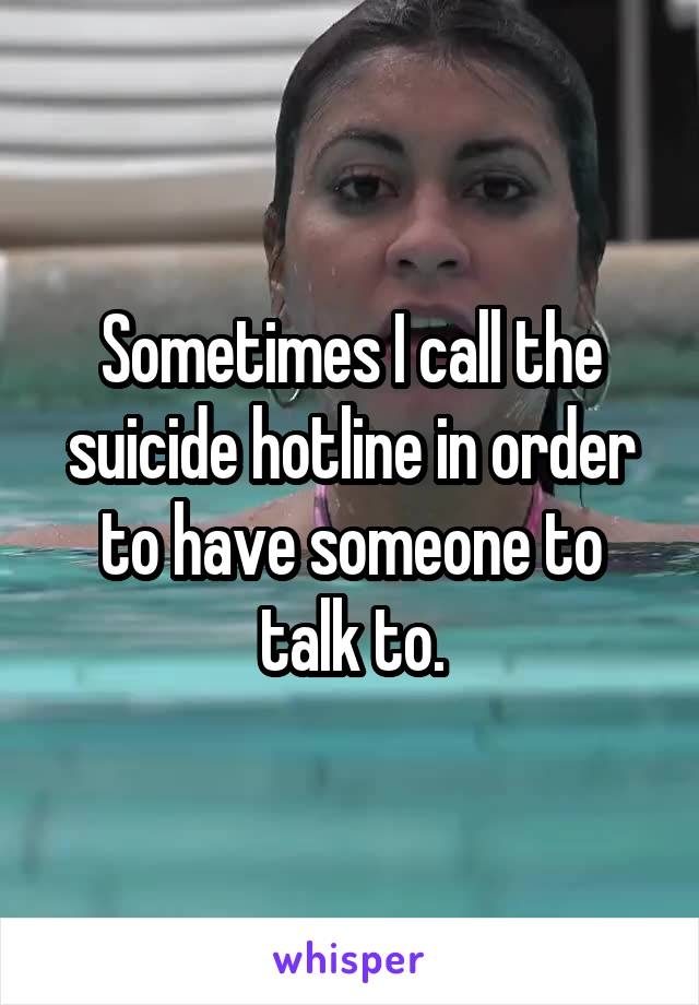 Sometimes I call the suicide hotline in order to have someone to talk to.