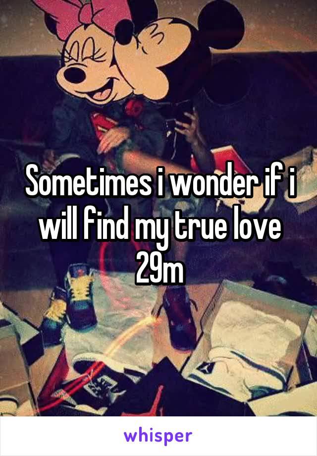 Sometimes i wonder if i will find my true love 29m