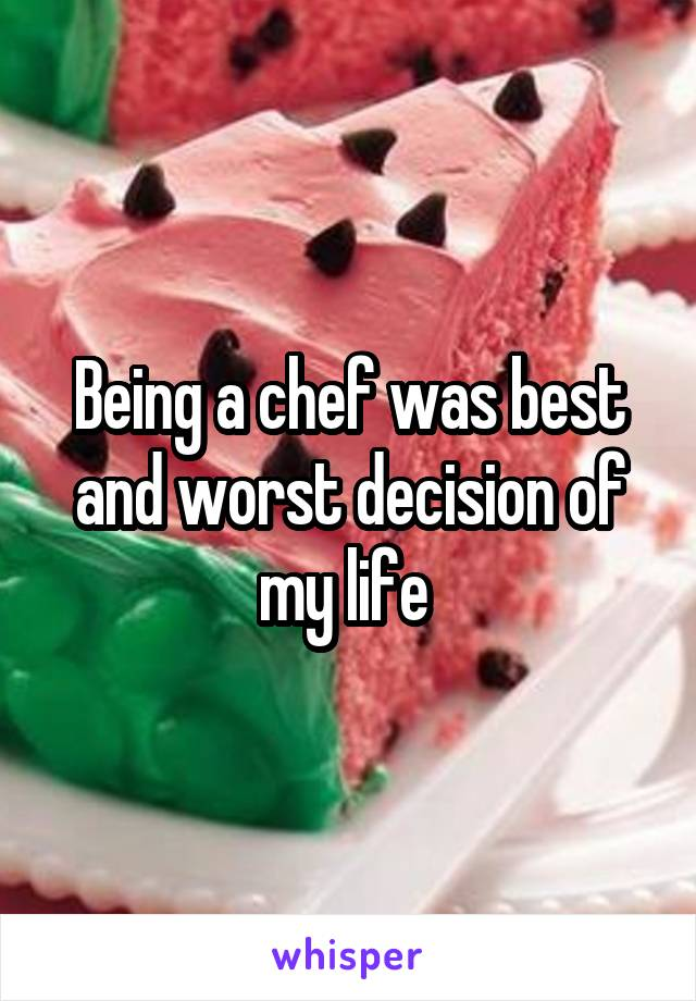 Being a chef was best and worst decision of my life