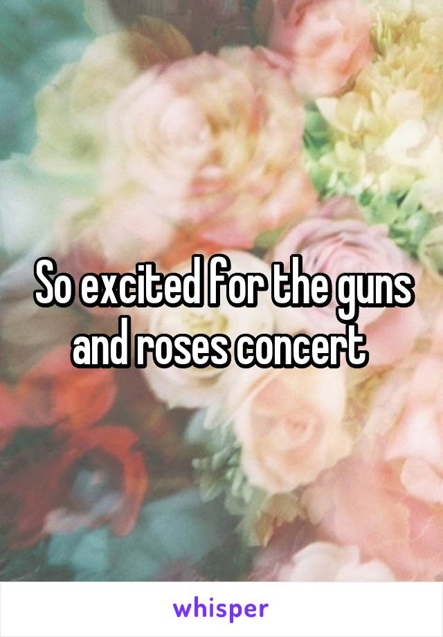 So excited for the guns and roses concert