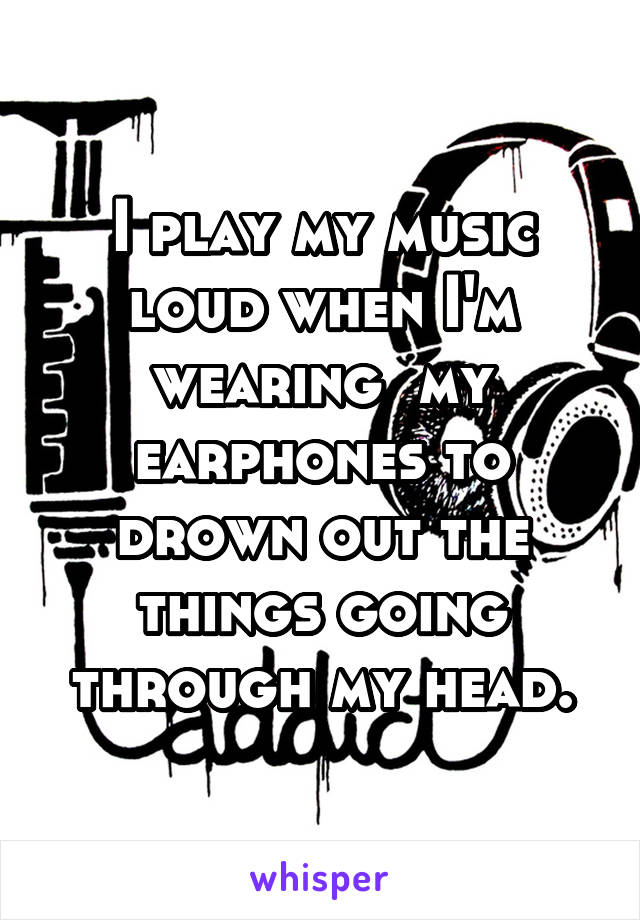 I play my music loud when I'm wearing  my earphones to drown out the things going through my head.