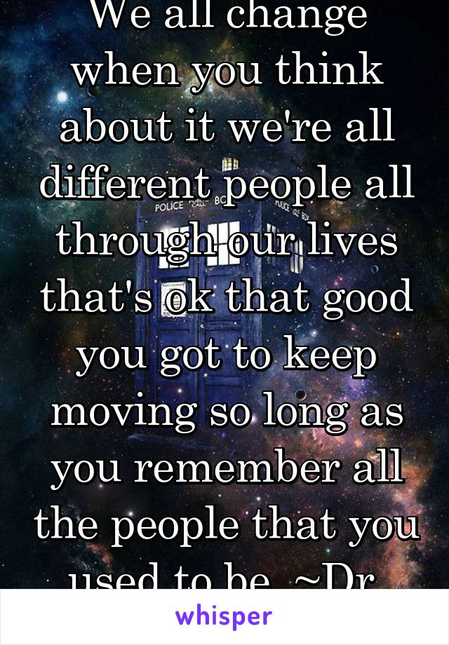 We all change when you think about it we're all different people all through our lives that's ok that good you got to keep moving so long as you remember all the people that you used to be. ~Dr. Who~