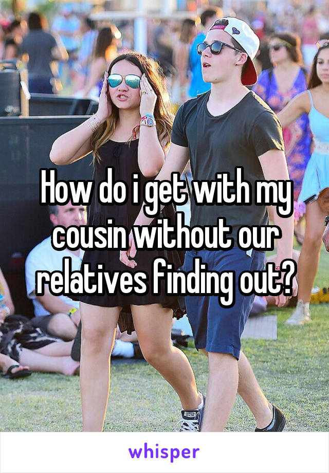 How do i get with my cousin without our relatives finding out?