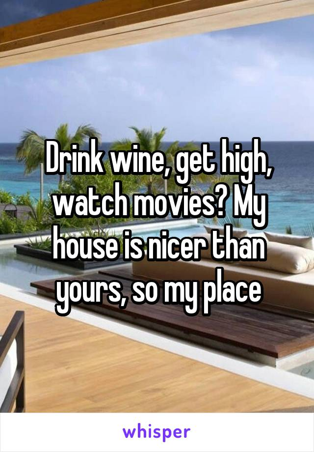 Drink wine, get high, watch movies? My house is nicer than yours, so my place