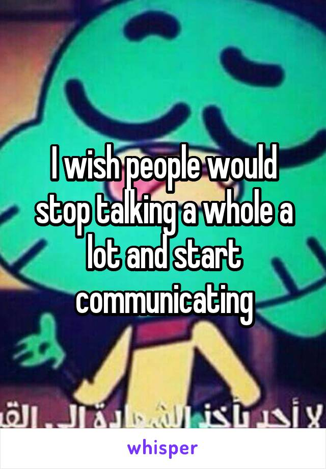 I wish people would stop talking a whole a lot and start communicating