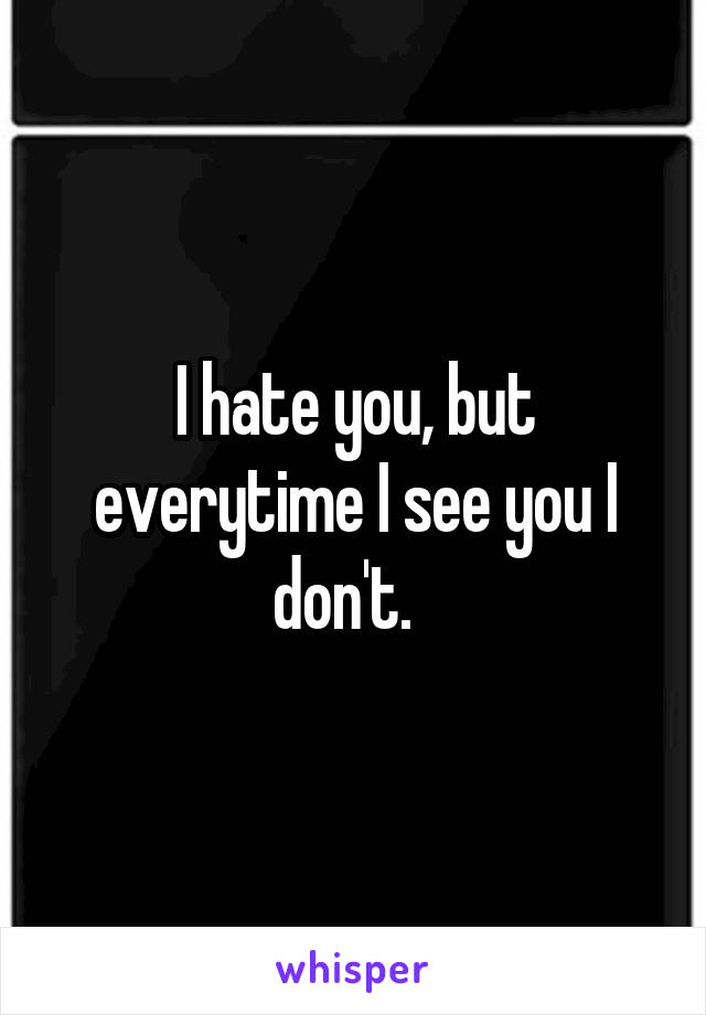 I hate you, but everytime I see you I don't.