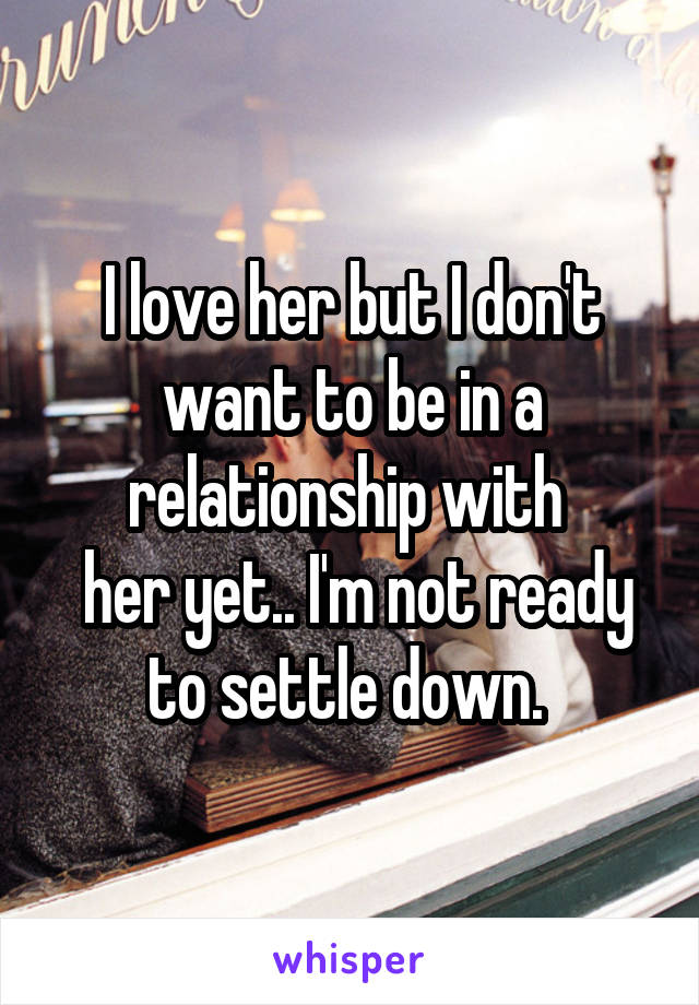 I love her but I don't want to be in a relationship with   her yet.. I'm not ready to settle down.