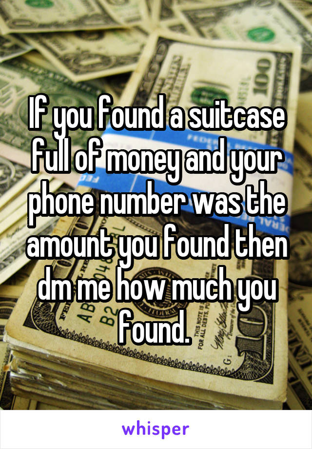 If you found a suitcase full of money and your phone number was the amount you found then dm me how much you found.