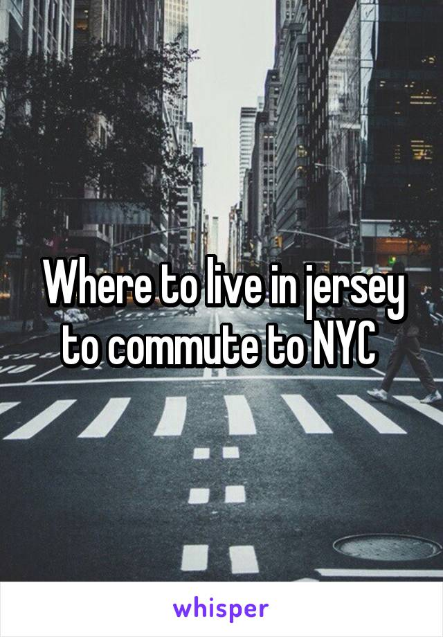 Where to live in jersey to commute to NYC