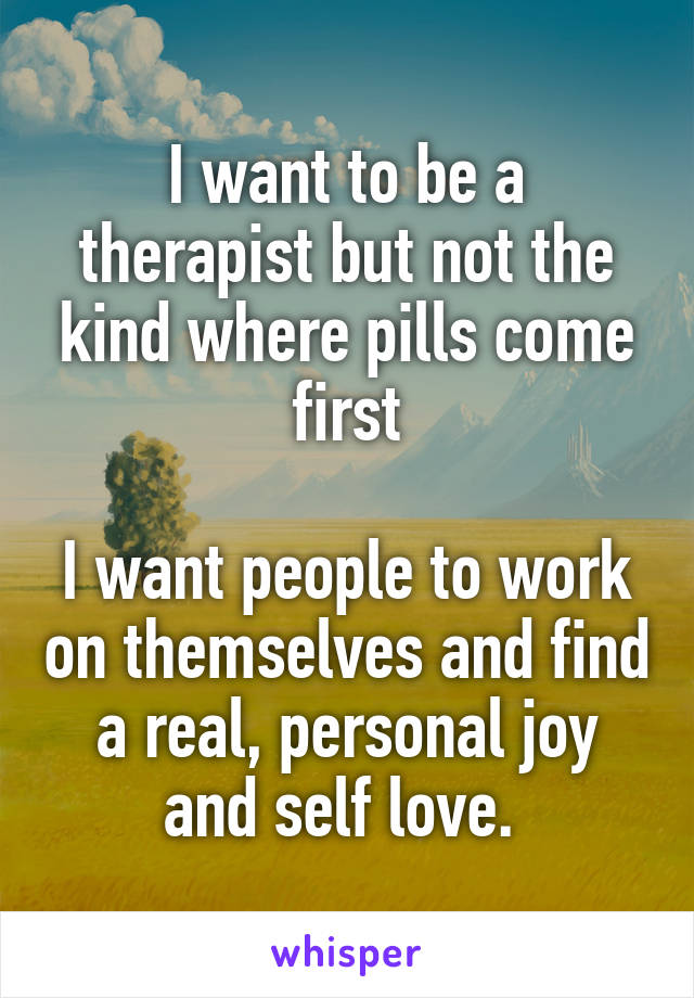 I want to be a therapist but not the kind where pills come first  I want people to work on themselves and find a real, personal joy and self love.