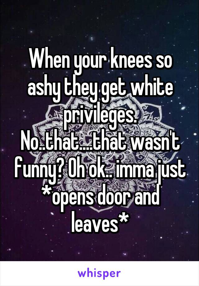 When your knees so ashy they get white privileges. No..that....that wasn't funny? Oh ok.. imma just *opens door and leaves*