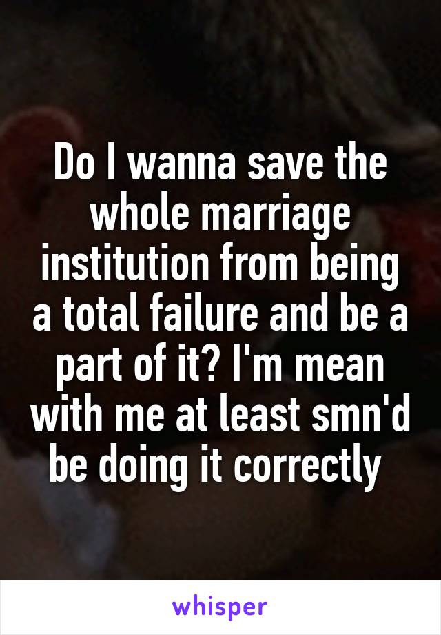 Do I wanna save the whole marriage institution from being a total failure and be a part of it? I'm mean with me at least smn'd be doing it correctly