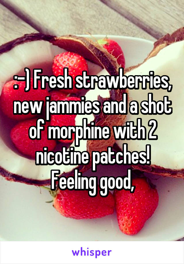 :-) Fresh strawberries, new jammies and a shot of morphine with 2 nicotine patches! Feeling good,