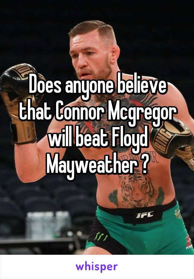 Does anyone believe that Connor Mcgregor will beat Floyd Mayweather ?