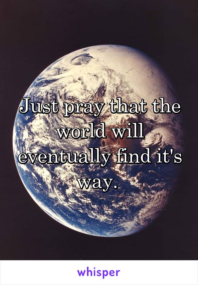 Just pray that the world will eventually find it's way.