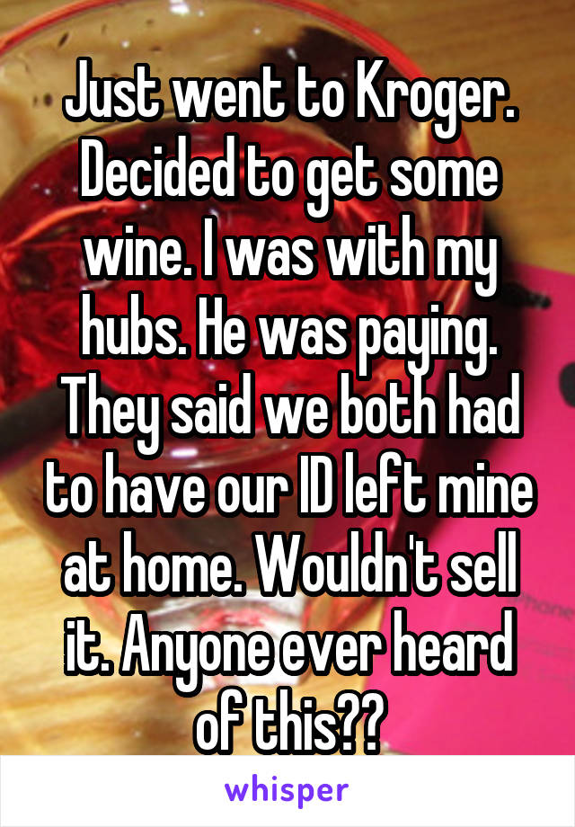 Just went to Kroger. Decided to get some wine. I was with my hubs. He was paying. They said we both had to have our ID left mine at home. Wouldn't sell it. Anyone ever heard of this??