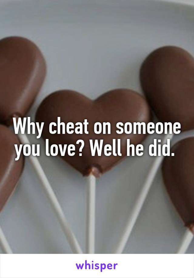 Why cheat on someone you love? Well he did.