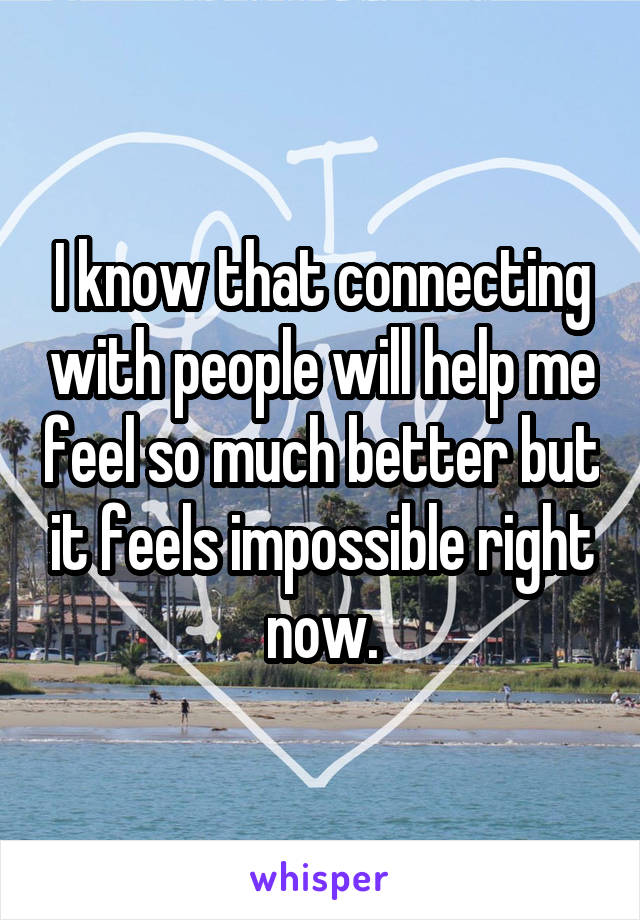 I know that connecting with people will help me feel so much better but it feels impossible right now.