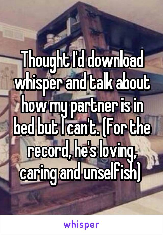 Thought I'd download whisper and talk about how my partner is in bed but I can't. (For the record, he's loving, caring and unselfish)