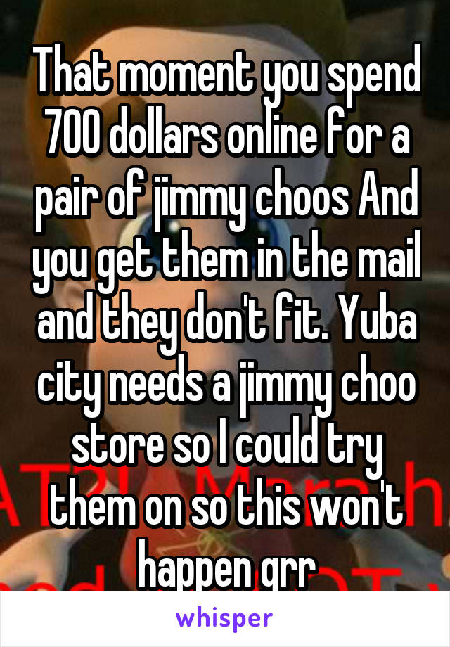 That moment you spend 700 dollars online for a pair of jimmy choos And you get them in the mail and they don't fit. Yuba city needs a jimmy choo store so I could try them on so this won't happen grr