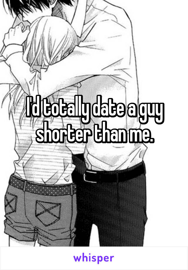 I'd totally date a guy shorter than me.