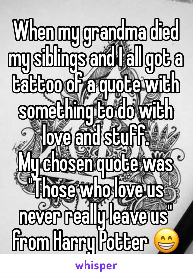 """When my grandma died my siblings and I all got a tattoo of a quote with something to do with love and stuff. My chosen quote was """"Those who love us never really leave us"""" from Harry Potter 😁"""