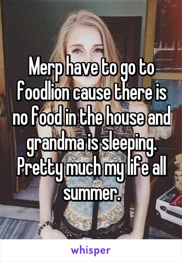 Merp have to go to foodlion cause there is no food in the house and grandma is sleeping. Pretty much my life all summer.