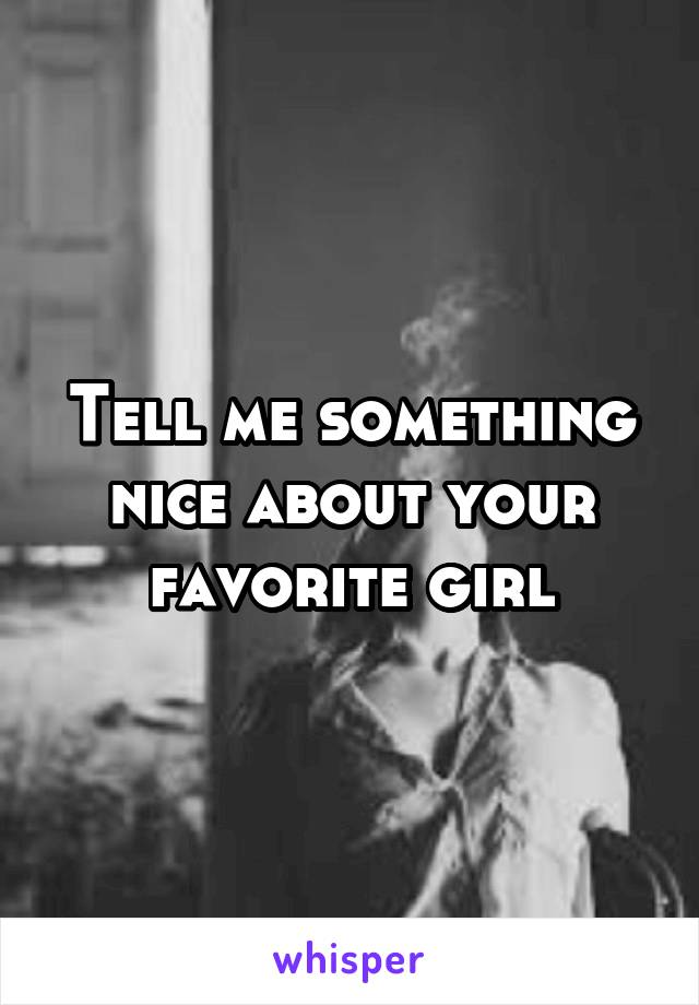 Tell me something nice about your favorite girl
